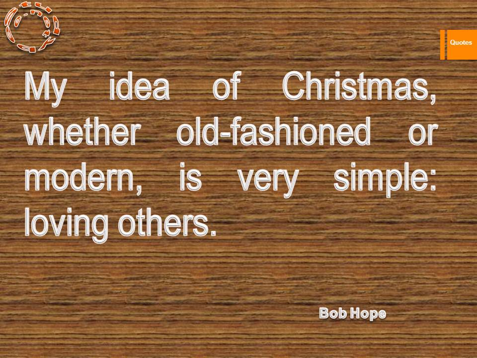 My idea of Christmas, whether old-fashioned or modern, is very simple loving others.