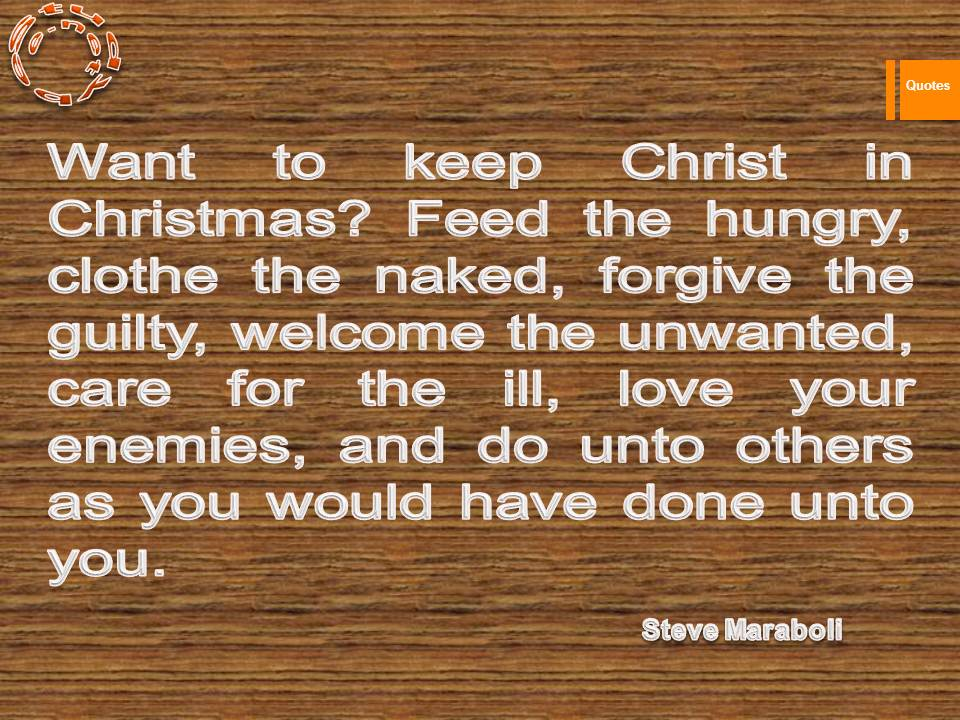 Want to keep Christ in Christmas Feed the hungry, clothe the naked, forgive the guilty, welcome the unwanted, care for the ill, love your enemies, and do unto others as you would have