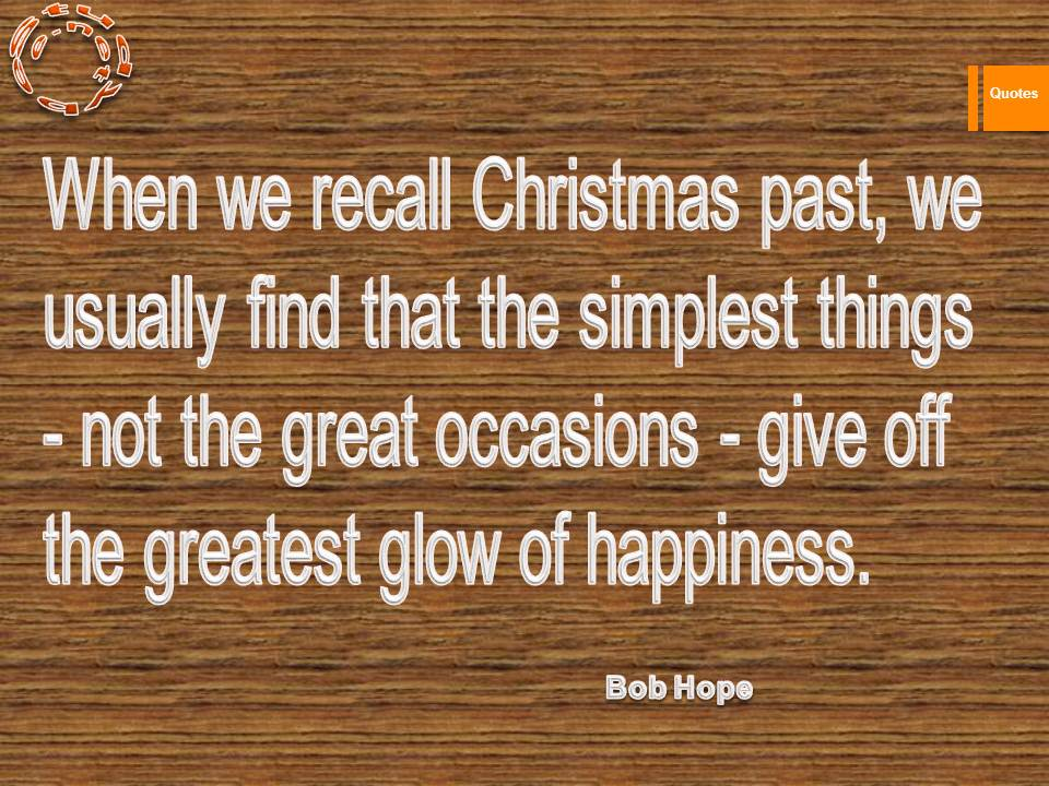 When we recall Christmas past, we usually find that the simplest things - not the great occasions - give off the greatest glow of happiness.